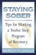 Staying Sober A helpful and sometimes humorous guide for newcomers. <i>Staying Sober</i> covers fundamental strategies and a number of useful techniques for preventing relapse.