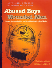 Abused Boys Wounded Men Facilitator's Guide This realistic and popular curriculum by nationally know author and lecturer Earnie Larsen helps male criminal offenders Identify the root cause their behaviors and heal.