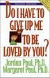 Do I Have to Give Up Me to Be Loved by You Second Edition Here is the classic text for couples interested in creating freer, more joyful, and profoundly intimate relationships. In their best-selling book about couple relationships, Jordan Paul and Margaret Paul explore the delicate balance of being true to oneself and being loved by another.