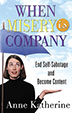 When Misery is Company Many people take comfort in their own misery -- feeling too good for too long (or even feeling good at all) can be scary for some people, explains Anne Katherine. This book provides immediate assistance to those people who think they might be choosing to keep happiness at bay.