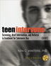 Teen Intervene Collection, 3rd Edition <i>Teen Intervene</i> is an evidence-based, comprehensive program that can be an effective tool for anyone skilled at working with youth in many settings, including: school counselors/health professionals, social workers, psychologists, youth treatment service providers, and juvenile justice professionals.