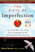 "The Gifts of Imperfection This New York Times best-seller by Brene' Brown, Ph.D., a leading expert on shame, blends original research with honest storytelling and helps readers move from  ""What will people think?"" to ""I am enough."""