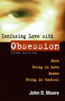 Confusing Love With Obsession Third Edition <I>Confusing Love with Obsession</I> helps readers develop a new self-awareness and healthy relationship --f ree from preoccupation with an object of obsession. This important title is a must-read for anyone involved in a dangerously obsessive relationship.