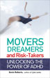 "Movers Dreamers and Risk-Takers Roberts combines the latest research with personal stories, as well as insights born from his work with those with ADHD. He shows readers how to get past the stigma of this condition to eventually turn what have been seen as ""symptoms"" into character strengths and creative ways to make life richer and more interesting for themselves and the people around them."