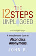The 12 Steps Unplugged In this simple and often funny guide, the author interprets the philosophies and stories of the Big Book in straightforward language that speaks to regular people. John will help you connect with the basic messages of getting honest with yourself, accepting the help of others, and finding a relevant spiritual support.
