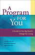 A Program for You This celebration of the basic text of Twelve Step recovery breathes new life into the Big Book's timeless wisdom. Thoroughly annotated, written with down-to-earth humor and simplicity, and providing a contemporary context for understanding, <I>A Program for You</I> helps us experience the same path of renewal that Bill W. and the first one hundred AA members did.