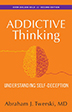 "Addictive Thinking Second Edition Learn to recognize addictive thinking -- the abnormal thinking in addiction  originally recognized by members of Alcoholics Anonymous, who coined the term ""stinking thinking."" Abraham Twerski reveals how self-deceptive thought can undermine self-esteem and threaten the sobriety of a recovering individual."