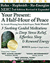 Your Present A Half-Hour of Peace CD An oasis from a stressful schedule, or prelude to deep, restful sleep, this award-winning guided imagery meditation gently releases tension and  cravings, grief and bereavement, insomnia and pain. The warm narration instantly carries listeners into soft, effortless serenity -- again and again.