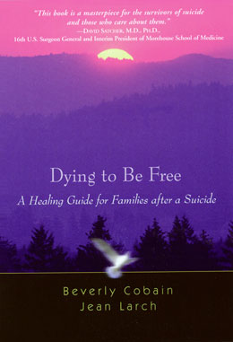 Dying to Be Free Authors Beverly Cobain and Jean Larch break through suicide's silent stigma in <I>Dying to Be Free</I>, offering gentle advice for those left behind, so that healing can begin.