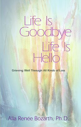 Life Is Goodbye Life Is Hello Dr. Bozarth show us how to make grieving a positive action that's part of the healing process.