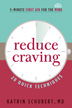 Reduce Craving This quick guide, you will learn twenty easy techniques, to help you control your cravings in five minutes or less.