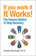 If You Work It, It Works Joseph Nowinski, Ph.D. calls upon the most up-to-date research, teamed with the critical work he did on Project Match, an eight-year multi-site research study proving the efficacy of Twelve Step Facilitation, to build a compelling case as to why working the Steps provides predictable and successful outcomes