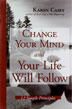 Change Your Mind and Your Life Will Follow Hardcover Years ago, Karen Casey, best-selling author of <I>Each Day a New Beginning</I>, wandered into a support group and learned there was only one thing she could change -- herself. <I>Change Your Mind and Your Life Will Follow: Twelve Simple Principles</I> devotes a chapter to each principle and includes meditation-style essays to help readers access peaceful, life-changing responses to just about any situation.