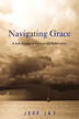 eBook Navigating Grace <br/>An intensely personal testimony to calling on the power of grace in our darkest hours, Jeff's is a beautifully written tale of far-fetched dreams, desperate prayers, and those miraculous moments that change our lives forever.