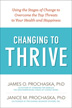 eBook Changing to Thrive <p/>Changing unhealthy behaviors is easier said than done. In this groundbreaking book, you will be guided through a six-stage process designed to help you assess your readiness to change, then tap the inner resources necessary to thrive physically, emotionally, and socially. Through interactive exercises, Changing to Thrive will help you progress through the stages of change and learn that you have the power within to thrive.<p/>