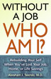 eBook Without a, Job Who Am I <br/>Whether you are out of work or money, or are afraid of ending up there, <i>Without a Job, Who Am I?</i> offers a system of support to help you stay motivated and persevere, as well as develop and sustain lasting values and a solid sense of identity no matter what your material circumstances happen to be.<br/>