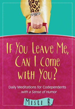 If You Leave Me, Can I Come With You?: Daily Meditations for Codependents and Al-Anons... With a Sense of Humor by Misti B.